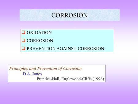 CORROSION  OXIDATION  CORROSION  PREVENTION AGAINST CORROSION Principles and Prevention of Corrosion D.A. Jones Prentice-Hall, Englewood-Cliffs (1996)