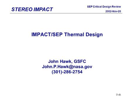 STEREO IMPACT SEP Critical Design Review 2002-Nov-20 TvR IMPACT/SEP Thermal Design John Hawk, GSFC (301)-286-2754.