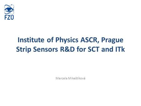 Institute of Physics ASCR, Prague Strip Sensors R&D for SCT and ITk Marcela Mikeštíková.