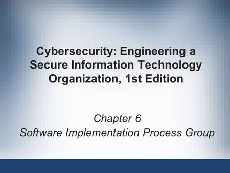 Cybersecurity: Engineering a Secure Information Technology Organization, 1st Edition Chapter 6 Software Implementation Process Group.