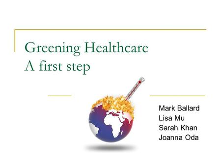 Greening Healthcare A first step Mark Ballard Lisa Mu Sarah Khan Joanna Oda.