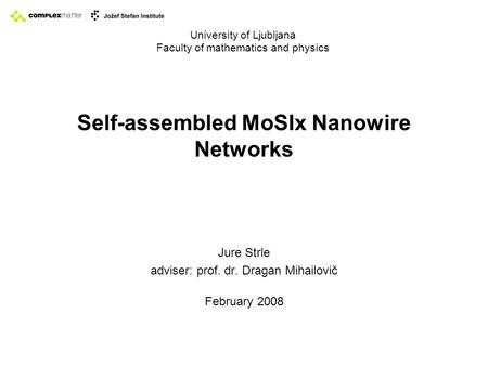 Self-assembled MoSIx Nanowire Networks Jure Strle adviser: prof. dr. Dragan Mihailovič February 2008 University of Ljubljana Faculty of mathematics and.