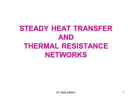 Dr. Şaziye Balku1 STEADY HEAT TRANSFER AND THERMAL RESISTANCE NETWORKS.