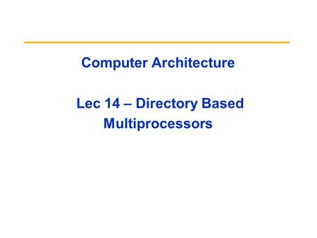 Computer Architecture Lec 14 – Directory Based Multiprocessors.