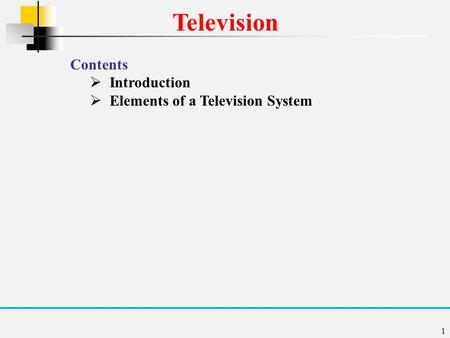 1 Television Contents  Introduction  Elements of a Television System.