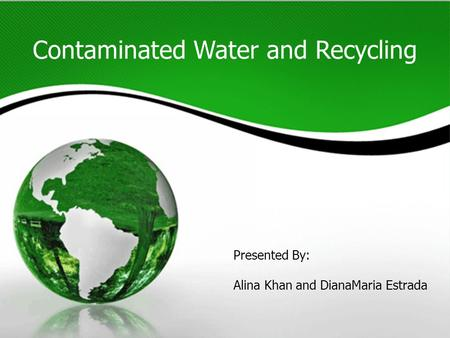 Contaminated Water and Recycling Presented By: Alina Khan and DianaMaria Estrada.