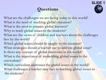 Questions What are the challenges we are facing today in this <strong>world</strong>? What is the need of teaching global education? What is the need to prepare global.