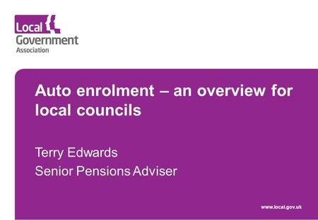 Www.local.gov.uk Auto enrolment – an overview for local councils Terry Edwards Senior Pensions Adviser.
