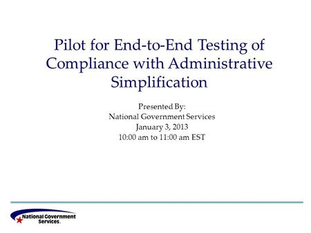 Pilot for End-to-End Testing of Compliance with Administrative Simplification Presented By: National Government Services January 3, 2013 10:00 am to 11:00.