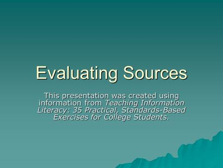 Evaluating Sources This presentation was created using information from Teaching Information Literacy: 35 Practical, Standards-Based Exercises for College.