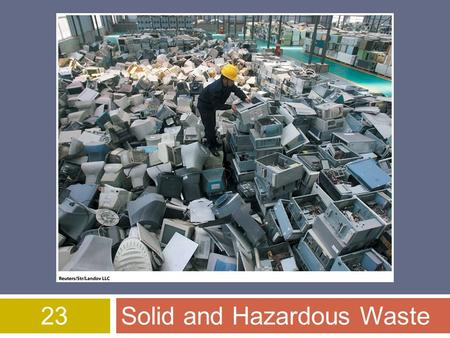 23Solid and Hazardous Waste. Overview of Chapter 23  Solid Waste  Waste Prevention  Reducing the Amount of Waste  Reusing Products  Recycling Materials.