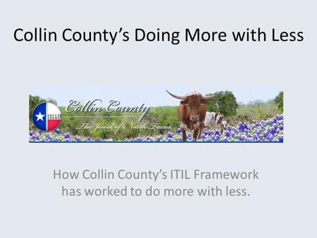 Collin County's Doing More with Less How Collin County's ITIL Framework has worked to do more with less.