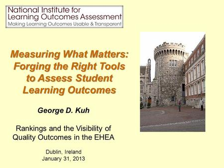 George D. Kuh Rankings and the Visibility of Quality Outcomes in the EHEA Dublin, Ireland January 31, 2013 Measuring What Matters: Forging the Right Tools.