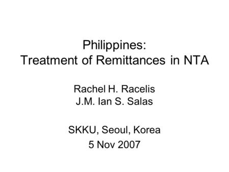 Philippines: Treatment of Remittances in NTA Rachel H. Racelis J.M. Ian S. Salas SKKU, Seoul, Korea 5 Nov 2007.