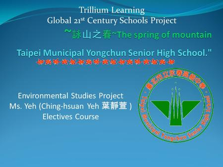Environmental Studies Project Ms. Yeh (Ching-hsuan Yeh 葉靜萱 ) Electives Course Trillium Learning Global 21 st Century Schools Project.
