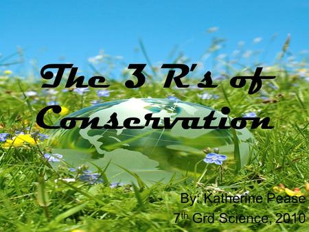 The 3 R's of Conservation By: Katherine Pease 7 th Grd Science, 2010.