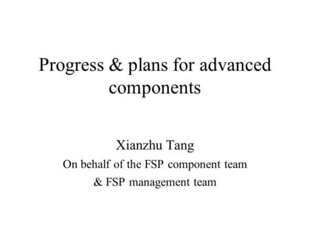 Progress & plans for advanced components Xianzhu Tang On behalf of the FSP component team & FSP management team.