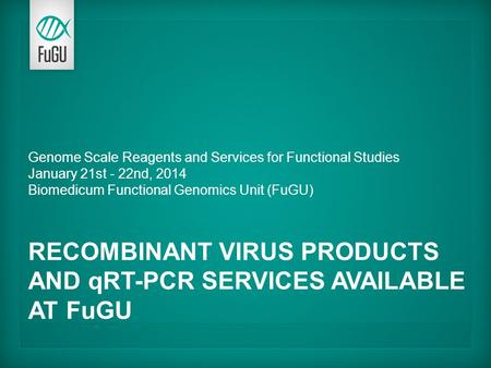 Genome Scale Reagents and Services for Functional Studies January 21st - 22nd, 2014 Biomedicum Functional Genomics Unit (FuGU) RECOMBINANT VIRUS PRODUCTS.