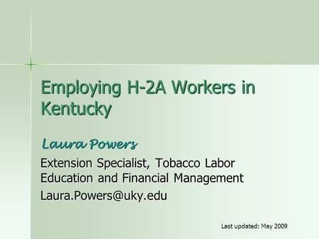 Employing H-2A Workers in Kentucky Laura Powers Extension Specialist, Tobacco Labor Education and Financial Management Last updated: