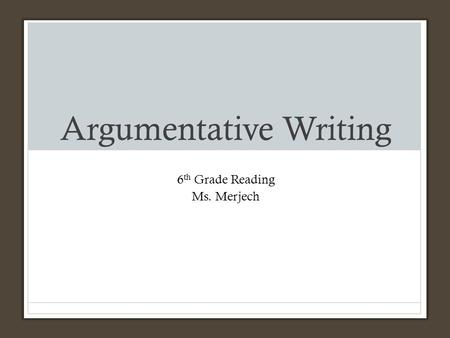 Argumentative Writing 6 th Grade Reading Ms. Merjech.