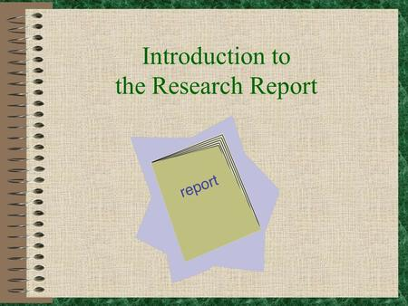 Introduction to the Research Report So you've been assigned the task of writing a research report? Don't Panic!