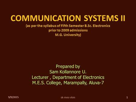 COMMUNICATION SYSTEMS II (as per the syllabus of Fifth Semester B.Sc. Electronics prior to 2009 admissions M.G. University) 9/9/2015 1sk-mes-vkm Prepared.