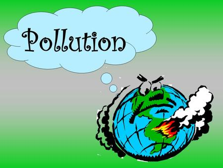 Pollution. What is Pollution? Is the introduction of contaminants into an environment.