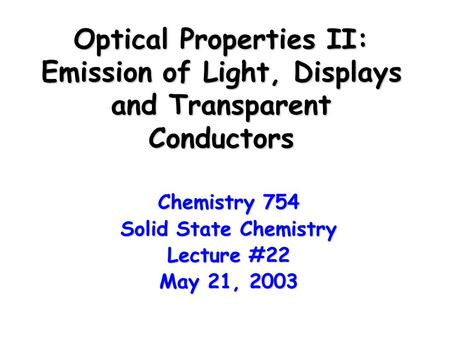 Optical Properties II: Emission of Light, <strong>Displays</strong> and Transparent Conductors Chemistry 754 Solid State Chemistry Lecture #22 May 21, 2003.
