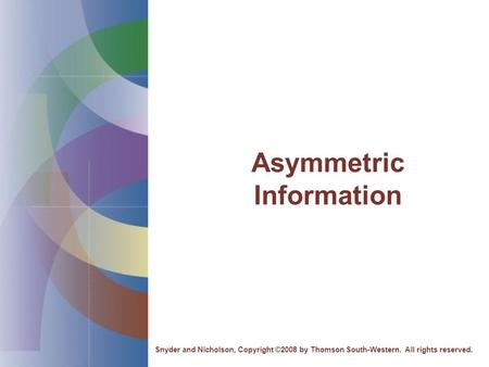 Asymmetric Information Snyder and Nicholson, Copyright ©2008 by Thomson South-Western. All rights reserved.