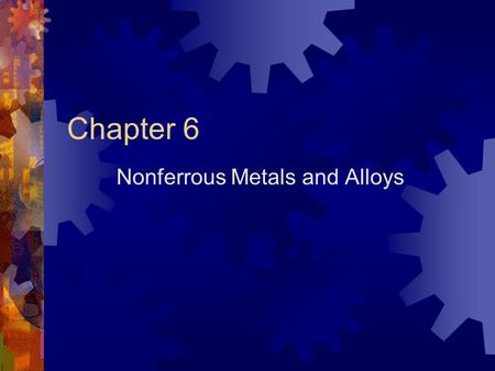 Chapter 6 Nonferrous Metals and Alloys Alloys containing no iron Usually more expensive than ferrous metals Have wide range of applications.