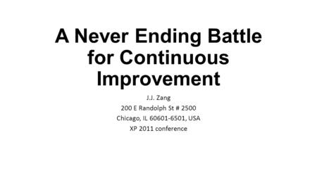 A Never Ending Battle for Continuous Improvement J.J. Zang 200 E Randolph St # 2500 Chicago, IL 60601-6501, USA XP 2011 conference.