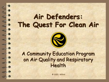 Air Defenders: The Quest For Clean Air A Community Education Program on Air Quality and Respiratory Health © 2003, WEHA.