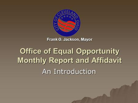 Frank G. Jackson, Mayor Office of Equal Opportunity Monthly Report and Affidavit An Introduction.