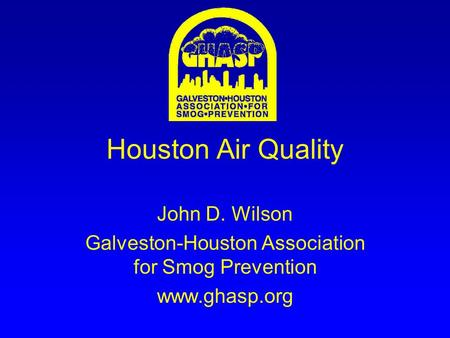 Houston Air Quality John D. Wilson Galveston-Houston Association for Smog Prevention www.ghasp.org.