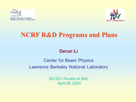 NCRF R&D Programs and Plans Derun Li Center for Beam Physics Lawrence Berkeley National Laboratory MUTAC Review at BNL April 28, 2004.