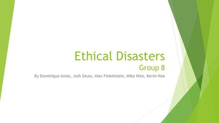 Ethical Disasters Group 8 By Dominique Amos, Josh Seuss, Alex Finkelstein, Mike Hite, Kevin Hao.