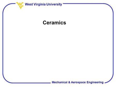 Mechanical & Aerospace Engineering West Virginia University Ceramics.