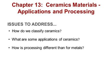 ISSUES TO ADDRESS... How do we classify ceramics ? What are some applications of ceramics ? How is processing different than for metals ? Chapter 13: Ceramics.