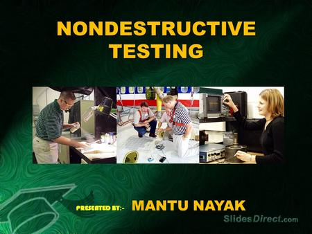 NONDESTRUCTIVE TESTING PRESENTED BY :- MANTU NAYAK.