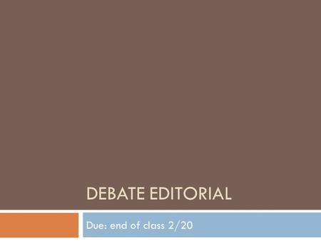 DEBATE EDITORIAL Due: end of class 2/20. Step 1: Brainstorm  Individually, complete the Brainstorm Editorial worksheet  Find 4 controversial topics.