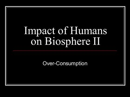 Impact of Humans on Biosphere II Over-Consumption.
