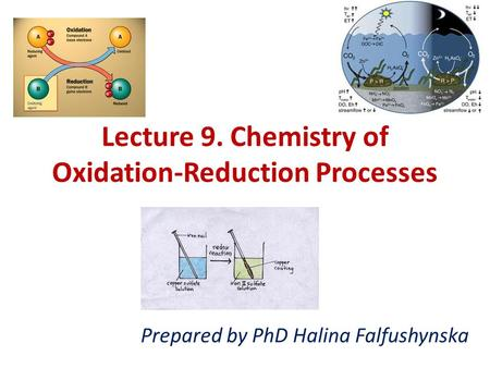 Lecture 9. Chemistry of Oxidation-Reduction Processes Prepared by PhD Halina Falfushynska.