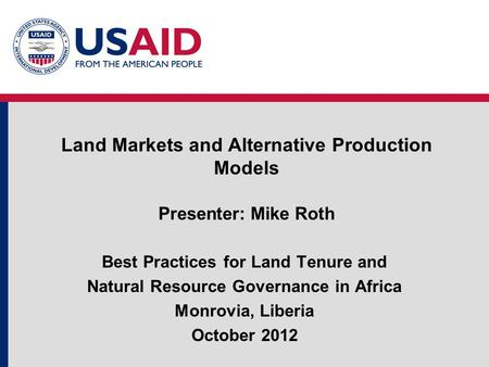 Land Markets and Alternative Production Models Presenter: Mike Roth Best Practices for Land Tenure and Natural Resource Governance in Africa Monrovia,