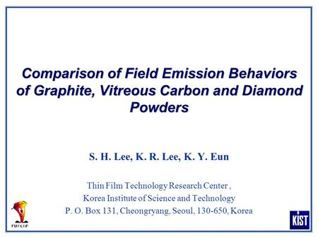 Comparison of Field Emission Behaviors of Graphite, Vitreous Carbon and Diamond Powders S. H. Lee, K. R. Lee, K. Y. Eun Thin Film Technology Research Center,