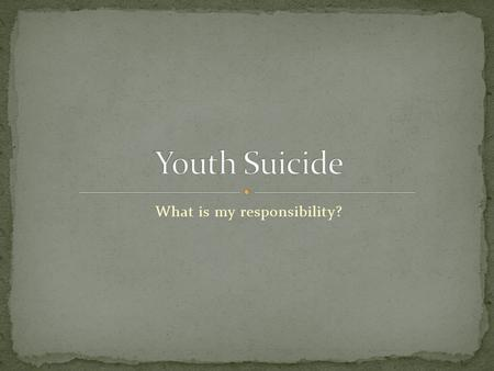 What is my responsibility?. There are many stresses and events in a youth's life that cause extreme emotion, both highs and lows. However, sometimes the.