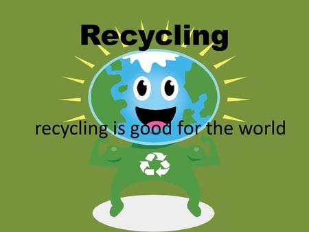 Recycling is good for the world Recycling. Recycling is a process to change materials (waste) into new products to prevent waste of potentially useful.