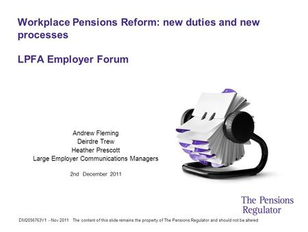 DM2056763V1 - Nov 2011 The content of this slide remains the property of The Pensions Regulator and should not be altered Workplace Pensions Reform: new.