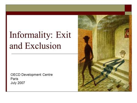 Informality: Exit and Exclusion OECD Development Centre Paris July 2007.