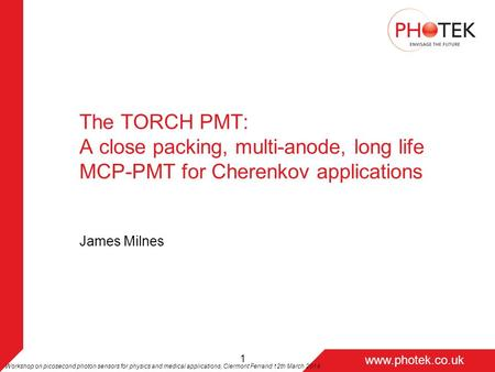 Page 1 www.photek.co.uk 1 The TORCH PMT: A close packing, multi-anode, long life MCP-PMT for Cherenkov applications James Milnes Workshop on picosecond.