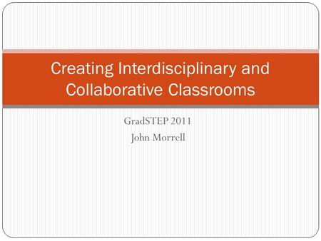 GradSTEP 2011 John Morrell Creating Interdisciplinary and Collaborative Classrooms.